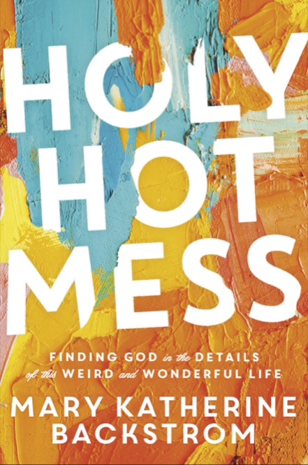 HOLY HOT MESS: Finding God in the Details of this Weird and Wonderful By Mary Katherine (MK) Backstrom
